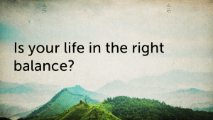 Is your life in the right balance?