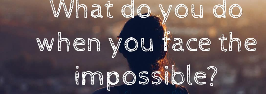 What do you do when you face the impossible?